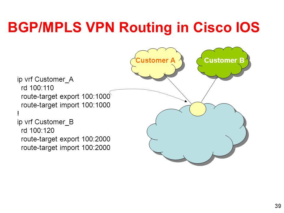 39 BGP/MPLS VPN Routing in Cisco IOS ip vrf Customer_A rd 100:110 route-target export 100:1000 route-target import 100:1000 ! ip vrf Customer_B rd 100