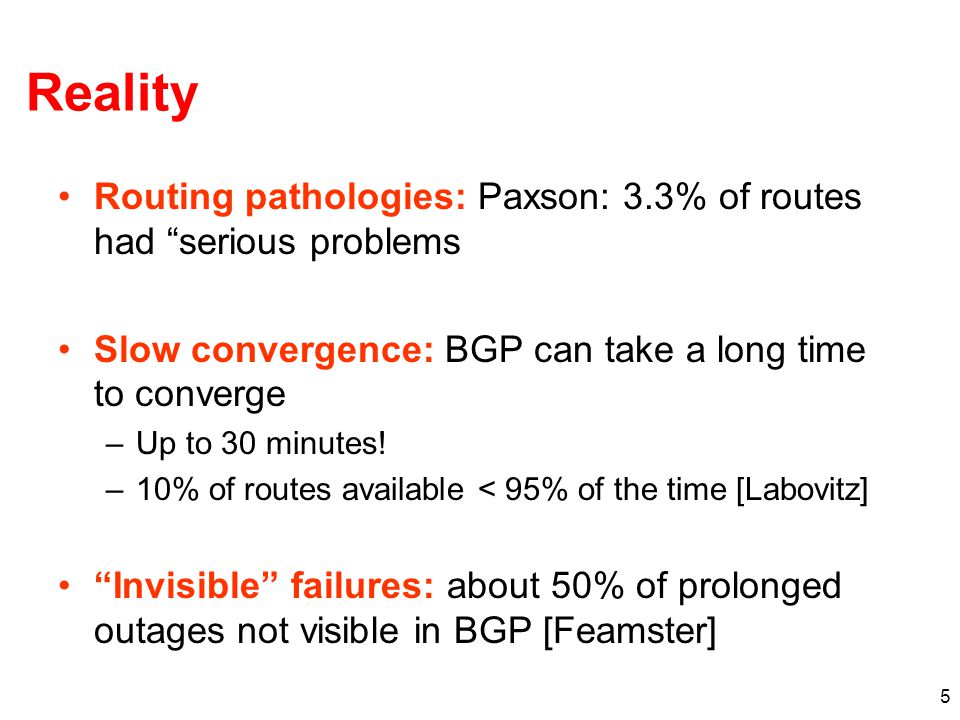 5 Reality Routing pathologies: Paxson: 3.3% of routes had serious problems Slow convergence: BGP can take a long time to converge –Up to 30 minutes.