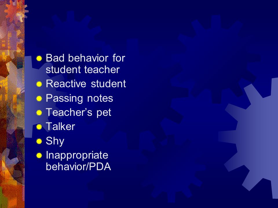  Bad behavior for student teacher  Reactive student  Passing notes  Teacher's pet  Talker  Shy  Inappropriate behavior/PDA