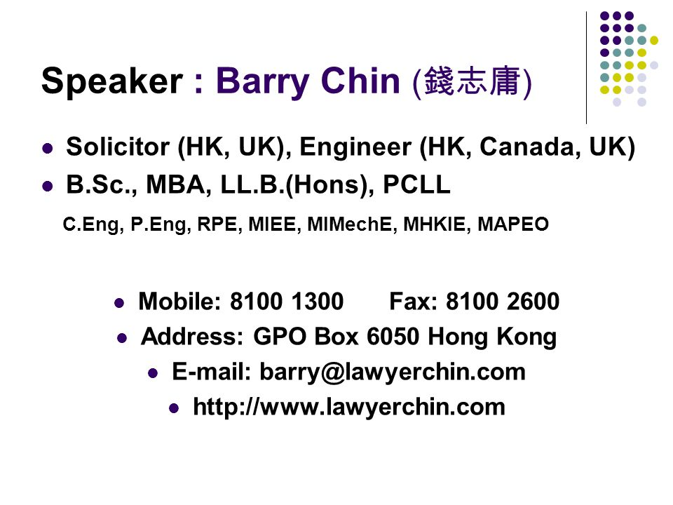 Speaker : Barry Chin ( 錢志庸 ) Solicitor (HK, UK), Engineer (HK, Canada, UK) B.Sc., MBA, LL.B.(Hons), PCLL C.Eng, P.Eng, RPE, MIEE, MIMechE, MHKIE, MAPEO Mobile: 8100 1300 Fax: 8100 2600 Address: GPO Box 6050 Hong Kong E-mail: barry@lawyerchin.com http://www.lawyerchin.com