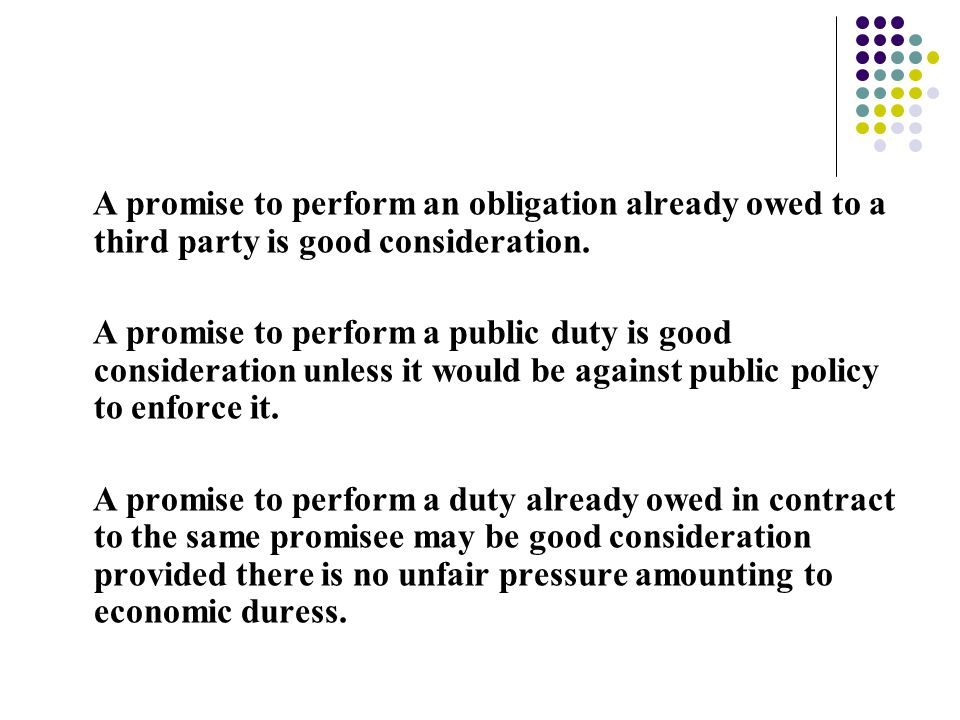 A promise to perform an obligation already owed to a third party is good consideration. A promise to perform a public duty is good consideration unles