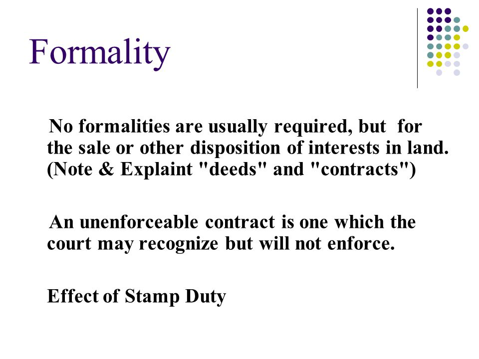 Formality No formalities are usually required, but for the sale or other disposition of interests in land. (Note & Explaint