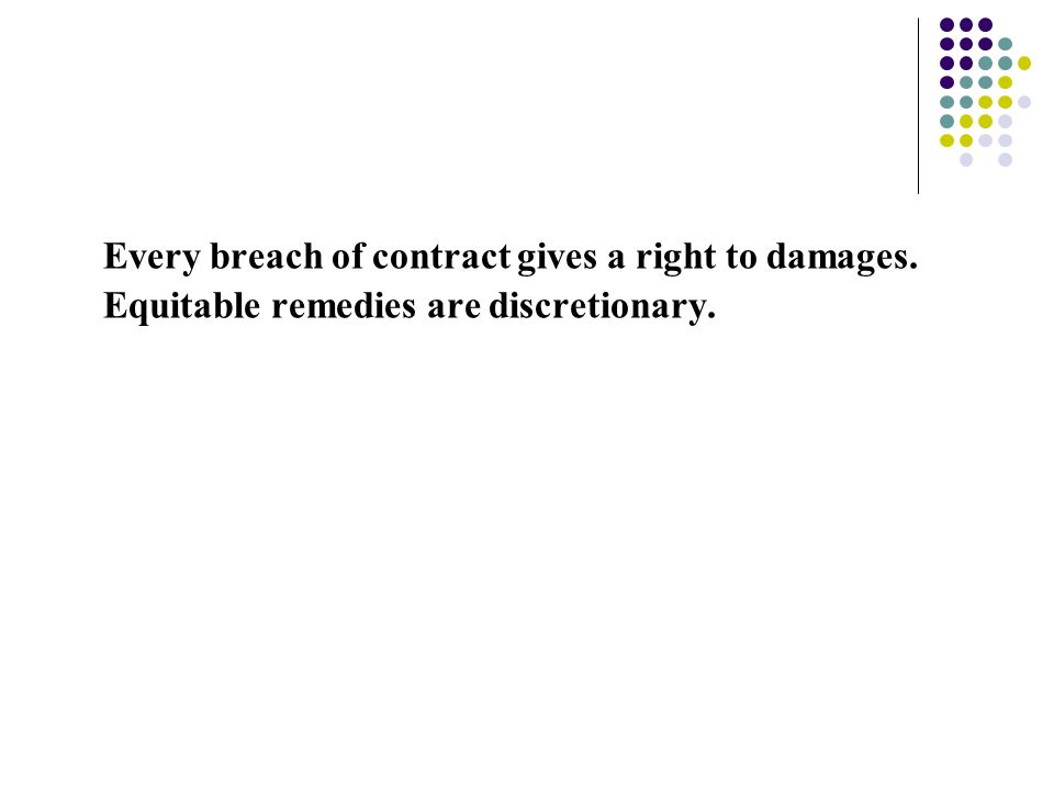Every breach of contract gives a right to damages. Equitable remedies are discretionary.