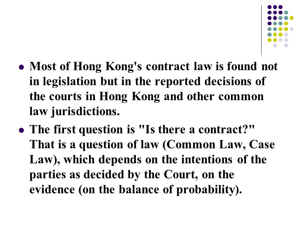 Most of Hong Kong s contract law is found not in legislation but in the reported decisions of the courts in Hong Kong and other common law jurisdictions.