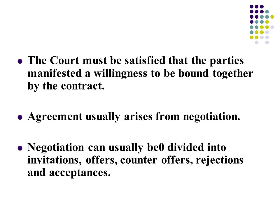 The Court must be satisfied that the parties manifested a willingness to be bound together by the contract. Agreement usually arises from negotiation.