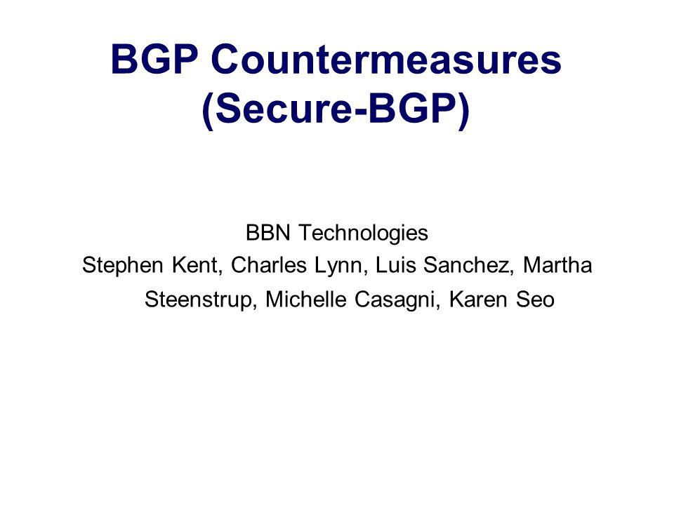 BGP Countermeasures (Secure-BGP) BBN Technologies Stephen Kent, Charles Lynn, Luis Sanchez, Martha Steenstrup, Michelle Casagni, Karen Seo