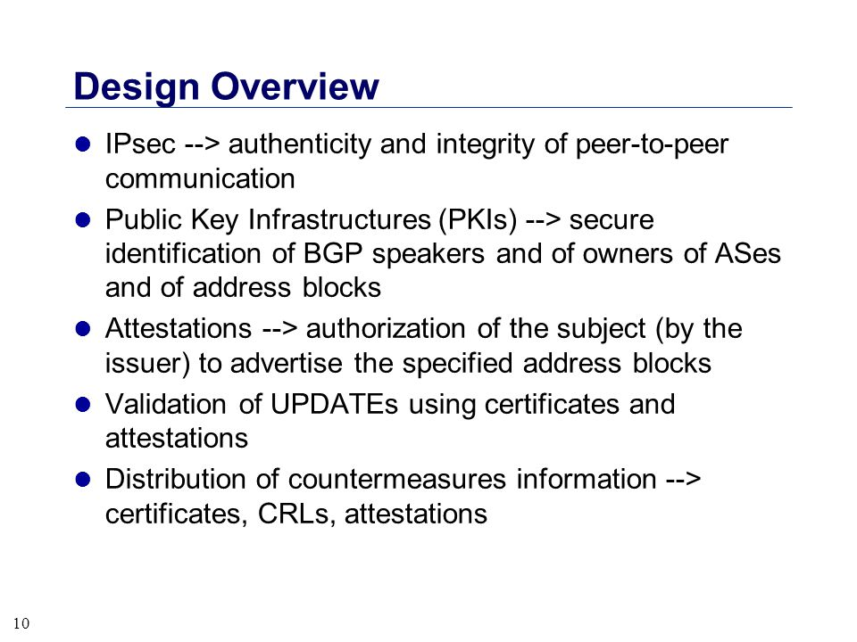 10 Design Overview l IPsec --> authenticity and integrity of peer-to-peer communication l Public Key Infrastructures (PKIs) --> secure identification