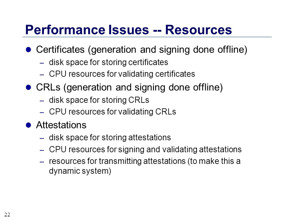 22 Performance Issues -- Resources l Certificates (generation and signing done offline) – disk space for storing certificates – CPU resources for vali