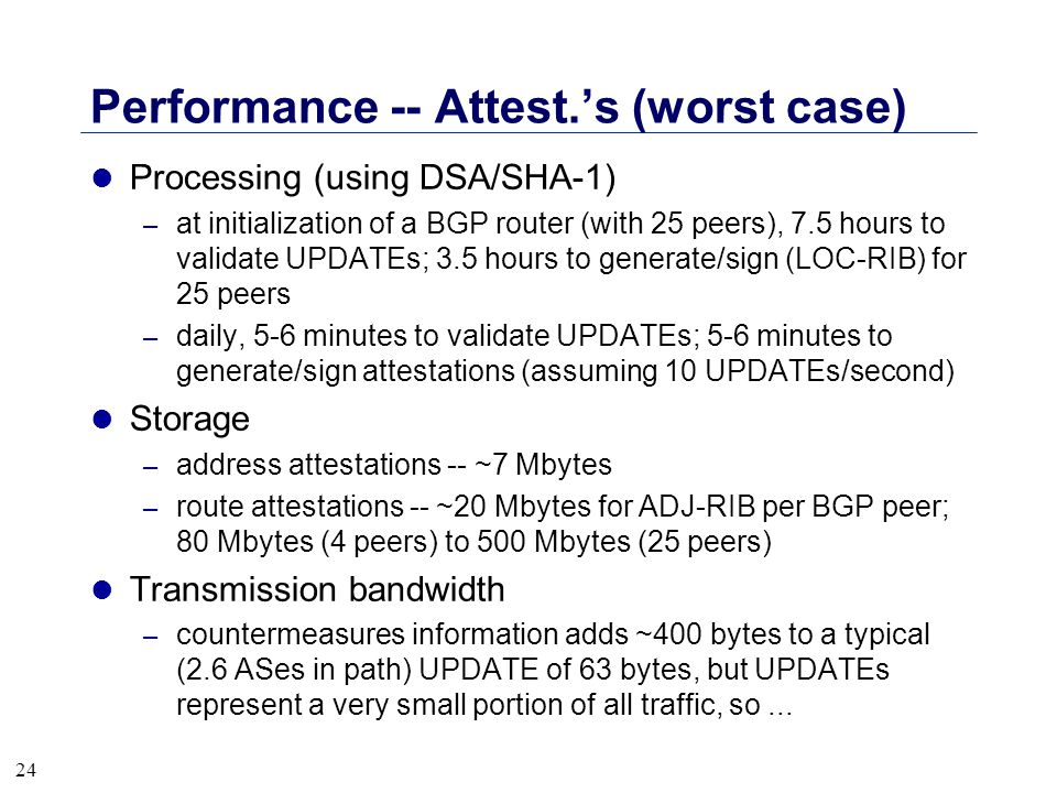 24 Performance -- Attest.'s (worst case) l Processing (using DSA/SHA-1) – at initialization of a BGP router (with 25 peers), 7.5 hours to validate UPD