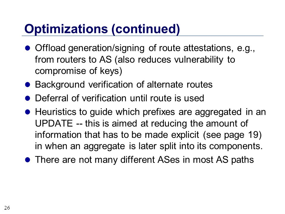 26 Optimizations (continued) l Offload generation/signing of route attestations, e.g., from routers to AS (also reduces vulnerability to compromise of