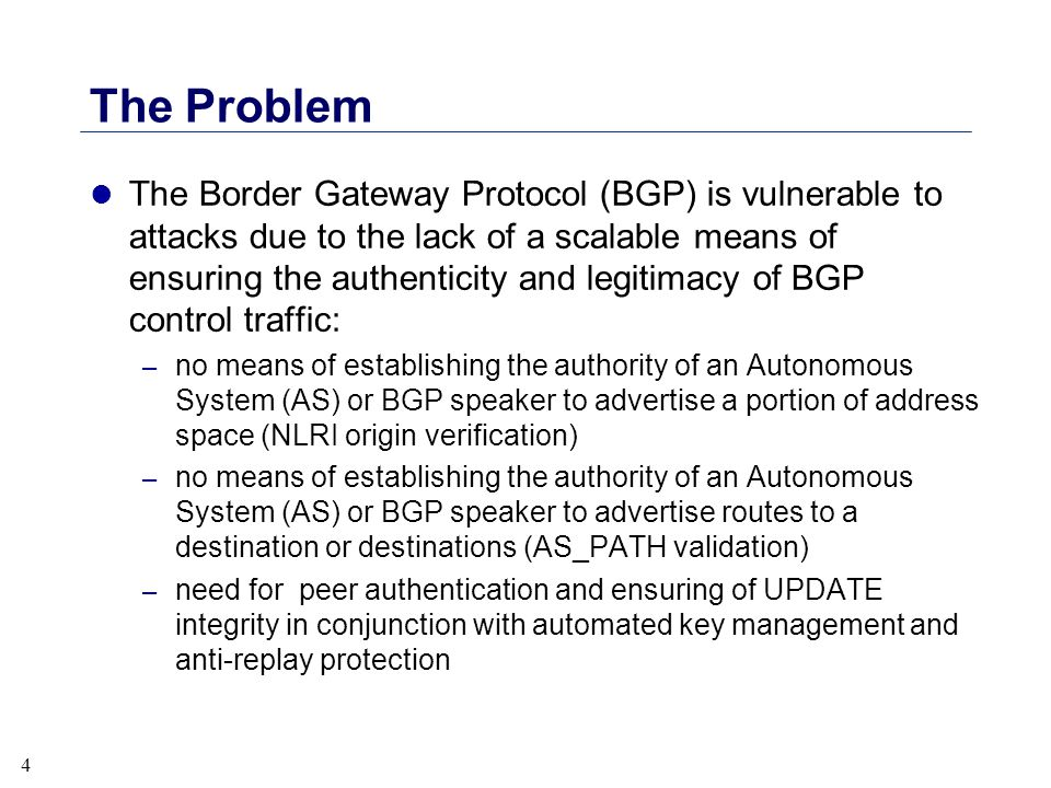 4 The Problem l The Border Gateway Protocol (BGP) is vulnerable to attacks due to the lack of a scalable means of ensuring the authenticity and legiti
