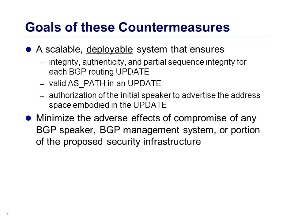 7 Goals of these Countermeasures l A scalable, deployable system that ensures – integrity, authenticity, and partial sequence integrity for each BGP r