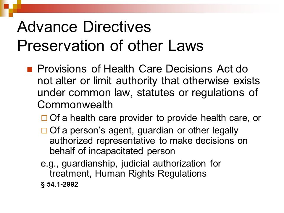 Advance Directives Preservation of other Laws Provisions of Health Care Decisions Act do not alter or limit authority that otherwise exists under common law, statutes or regulations of Commonwealth  Of a health care provider to provide health care, or  Of a person's agent, guardian or other legally authorized representative to make decisions on behalf of incapacitated person e.g., guardianship, judicial authorization for treatment, Human Rights Regulations § 54.1-2992