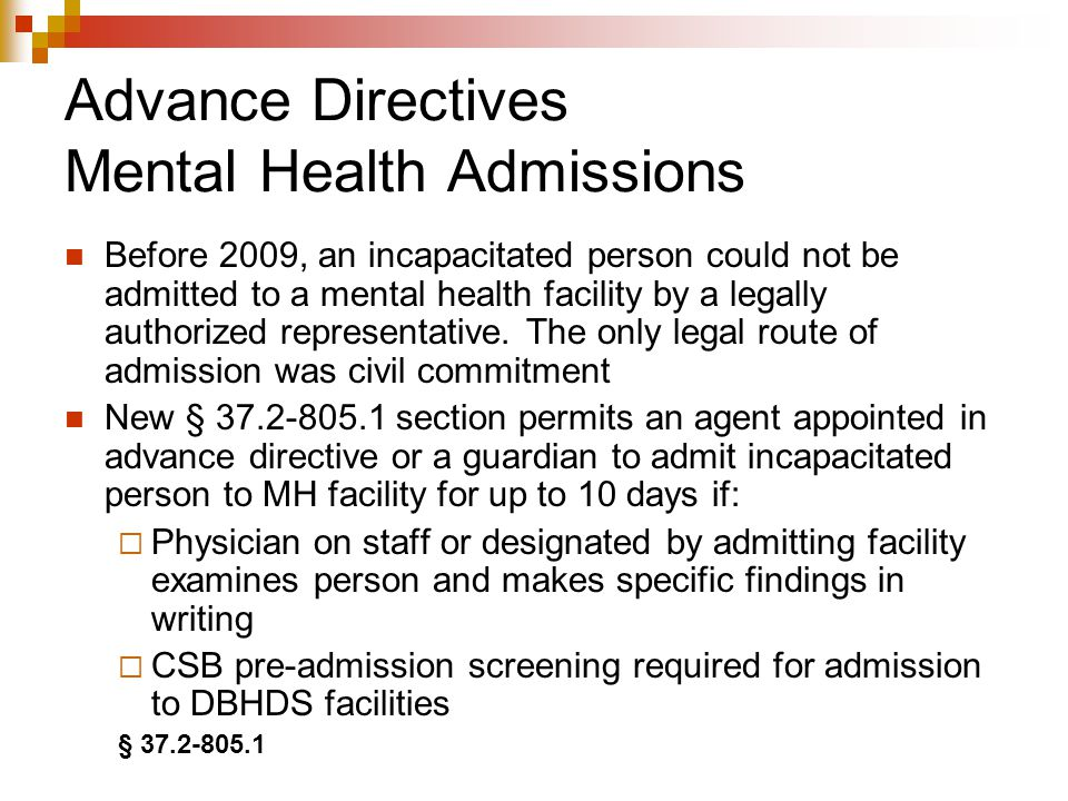 Advance Directives Mental Health Admissions Before 2009, an incapacitated person could not be admitted to a mental health facility by a legally authorized representative.