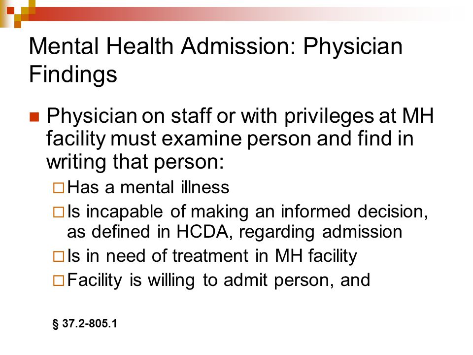 Mental Health Admission: Physician Findings Physician on staff or with privileges at MH facility must examine person and find in writing that person:  Has a mental illness  Is incapable of making an informed decision, as defined in HCDA, regarding admission  Is in need of treatment in MH facility  Facility is willing to admit person, and § 37.2-805.1