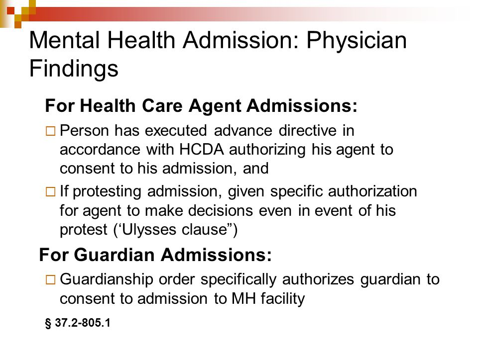 Mental Health Admission: Guardianship Order Order must find by clear and convincing evidence:  Person has severe and persistent mental illness significantly impairing person's capacity to exercise judgment or self-control, as confirmed by evaluation of psychiatrist  Person's condition unlikely to improve in foreseeable future, and  Guardian has formulated plan for providing ongoing treatment of person's illness in least restrictive setting §§ 37.2-805.1, 37.2-1009