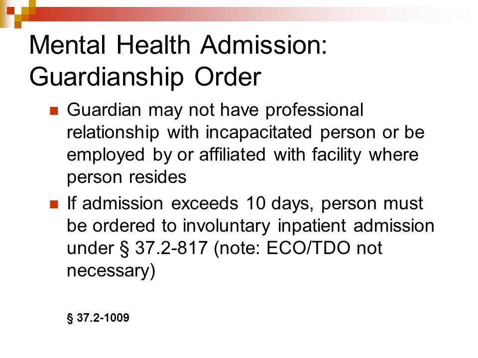 Mental Health Admission: Guardianship Order Guardian may not have professional relationship with incapacitated person or be employed by or affiliated with facility where person resides If admission exceeds 10 days, person must be ordered to involuntary inpatient admission under § 37.2-817 (note: ECO/TDO not necessary) § 37.2-1009