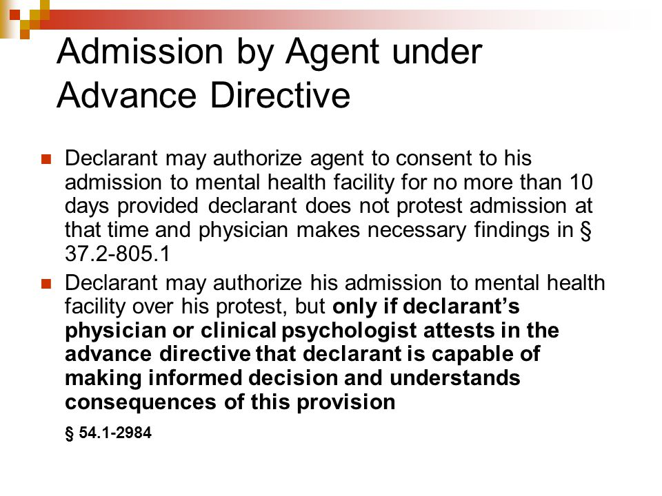 Advance Directives Exclusions/Limitations HCDA amended to provide that provisions in Chapter 8 of Title 37.2 apply, notwithstanding any contrary instruction in advance directive Advance directive may be used to authorize admission of patient to a mental health facility, only if admission is otherwise authorized under Chapter 8 of Title 37.2  I.e., admission procedures in Title 37.2 control over Advance Directive § 54.1-2983.3