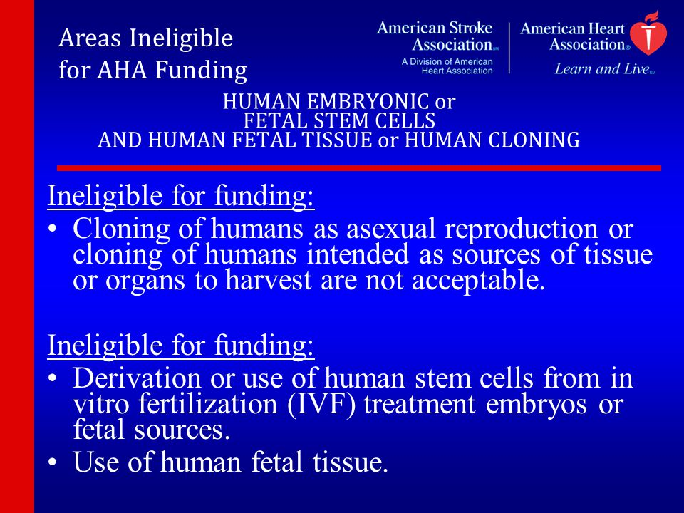 HUMAN EMBRYONIC or FETAL STEM CELLS AND HUMAN FETAL TISSUE or HUMAN CLONING Ineligible for funding: Cloning of humans as asexual reproduction or cloni