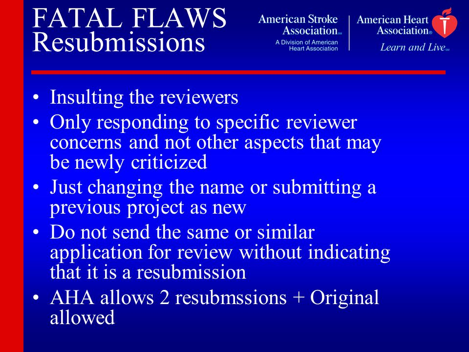 FATAL FLAWS Resubmissions Insulting the reviewers Only responding to specific reviewer concerns and not other aspects that may be newly criticized Just changing the name or submitting a previous project as new Do not send the same or similar application for review without indicating that it is a resubmission AHA allows 2 resubmssions + Original allowed