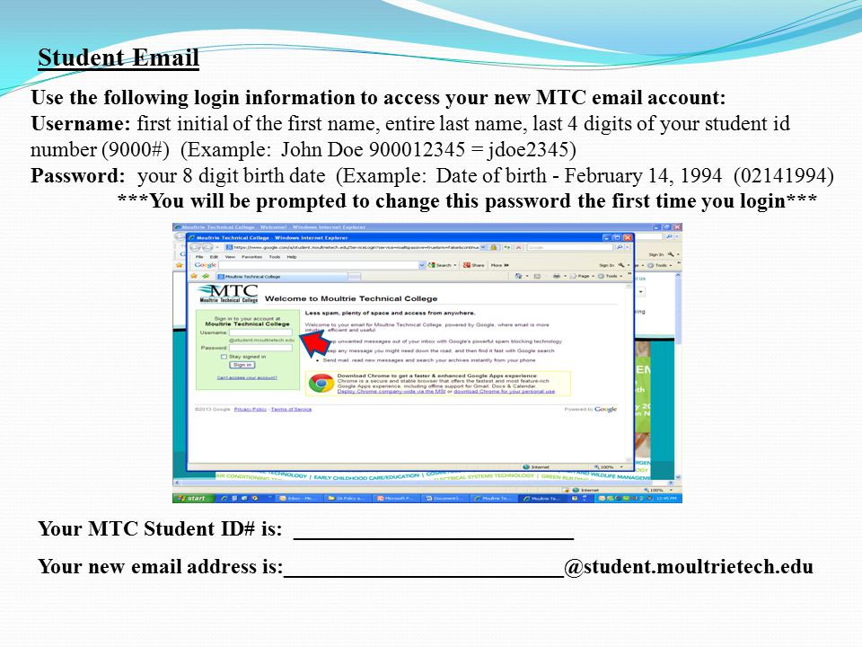 Use the following login information to access your new MTC email account: Username: first initial of the first name, entire last name, last 4 digits of your student id number (9000#) (Example: John Doe 900012345 = jdoe2345) Password: your 8 digit birth date (Example: Date of birth - February 14, 1994 (02141994) ***You will be prompted to change this password the first time you login*** Your MTC Student ID# is: __________________________ Your new email address is:__________________________@student.moultrietech.edu Student Email