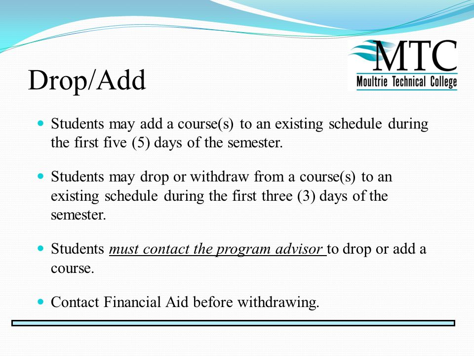 Drop/Add Students may add a course(s) to an existing schedule during the first five (5) days of the semester.