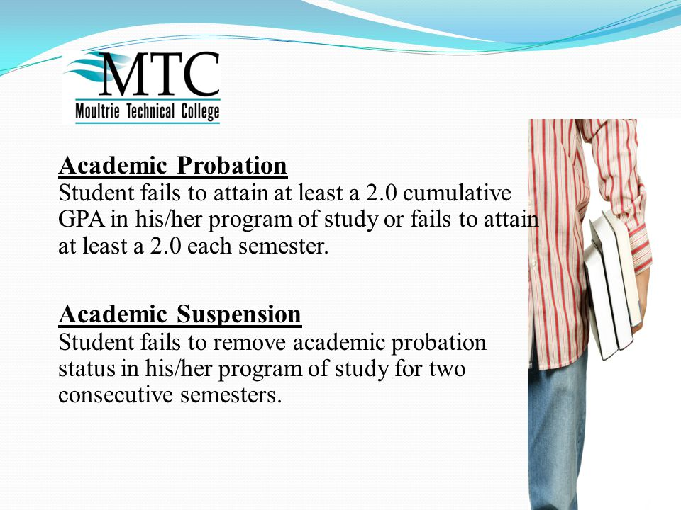 Academic Probation Student fails to attain at least a 2.0 cumulative GPA in his/her program of study or fails to attain at least a 2.0 each semester.