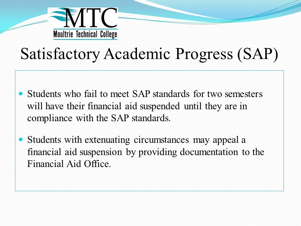 Satisfactory Academic Progress (SAP) Students who fail to meet SAP standards for two semesters will have their financial aid suspended until they are in compliance with the SAP standards.