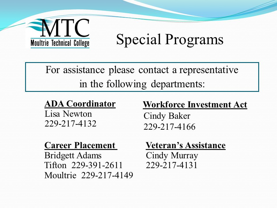 Career Placement Veteran's Assistance Bridgett Adams Cindy Murray Tifton 229-391-2611 229-217-4131 Moultrie 229-217-4149 ADA Coordinator Lisa Newton 229-217-4132 For assistance please contact a representative in the following departments: Workforce Investment Act Cindy Baker 229-217-4166 Special Programs