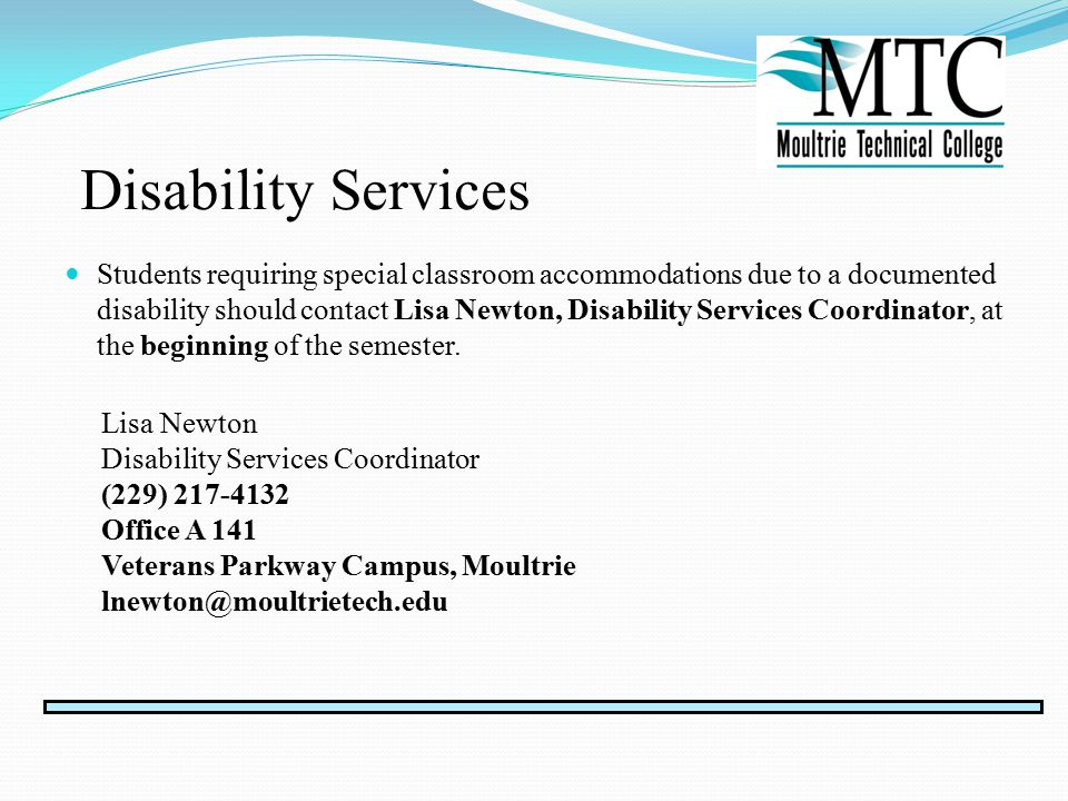 Disability Services Students requiring special classroom accommodations due to a documented disability should contact Lisa Newton, Disability Services Coordinator, at the beginning of the semester.