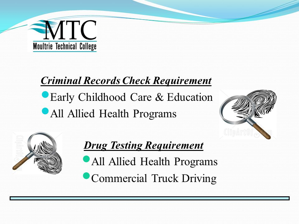 Criminal Records Check Requirement Early Childhood Care & Education All Allied Health Programs Drug Testing Requirement All Allied Health Programs Commercial Truck Driving