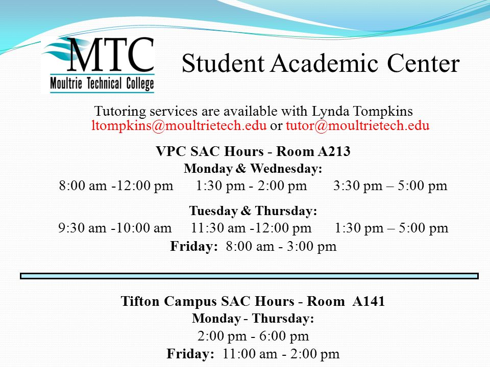 Tutoring services are available with Lynda Tompkins ltompkins@moultrietech.edu or tutor@moultrietech.edu VPC SAC Hours - Room A213 Monday & Wednesday: 8:00 am -12:00 pm 1:30 pm - 2:00 pm 3:30 pm – 5:00 pm Tuesday & Thursday: 9:30 am -10:00 am 11:30 am -12:00 pm 1:30 pm – 5:00 pm Friday: 8:00 am - 3:00 pm Tifton Campus SAC Hours - Room A141 Monday - Thursday: 2:00 pm - 6:00 pm Friday: 11:00 am - 2:00 pm Student Academic Center