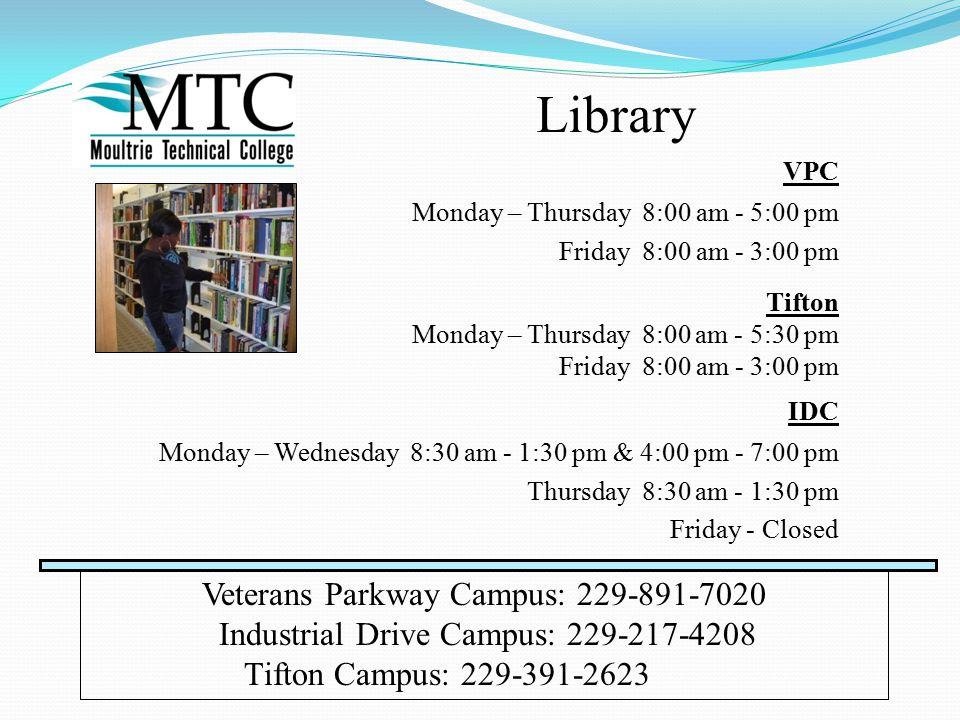 Library VPC Monday – Thursday 8:00 am - 5:00 pm Friday 8:00 am - 3:00 pm Veterans Parkway Campus: 229-891-7020 Industrial Drive Campus: 229-217-4208 Tifton Campus: 229-391-2623 IDC Monday – Wednesday 8:30 am - 1:30 pm & 4:00 pm - 7:00 pm Thursday 8:30 am - 1:30 pm Friday - Closed Tifton Monday – Thursday 8:00 am - 5:30 pm Friday 8:00 am - 3:00 pm
