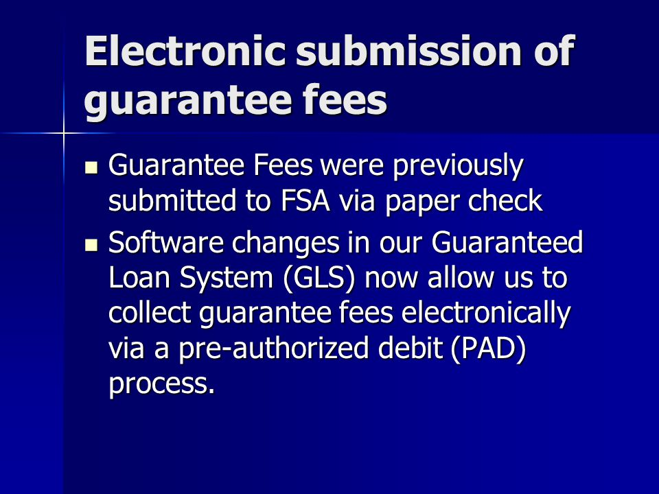 Electronic submission of guarantee fees Guarantee Fees were previously submitted to FSA via paper check Guarantee Fees were previously submitted to FSA via paper check Software changes in our Guaranteed Loan System (GLS) now allow us to collect guarantee fees electronically via a pre-authorized debit (PAD) process.