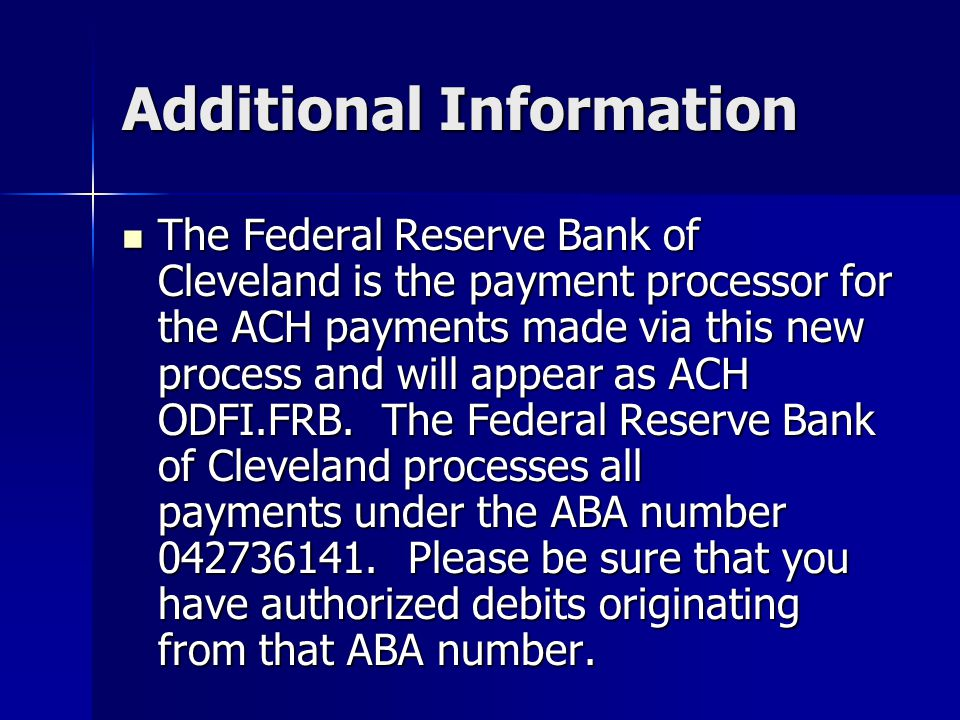 Additional Information The Federal Reserve Bank of Cleveland is the payment processor for the ACH payments made via this new process and will appear as ACH ODFI.FRB.