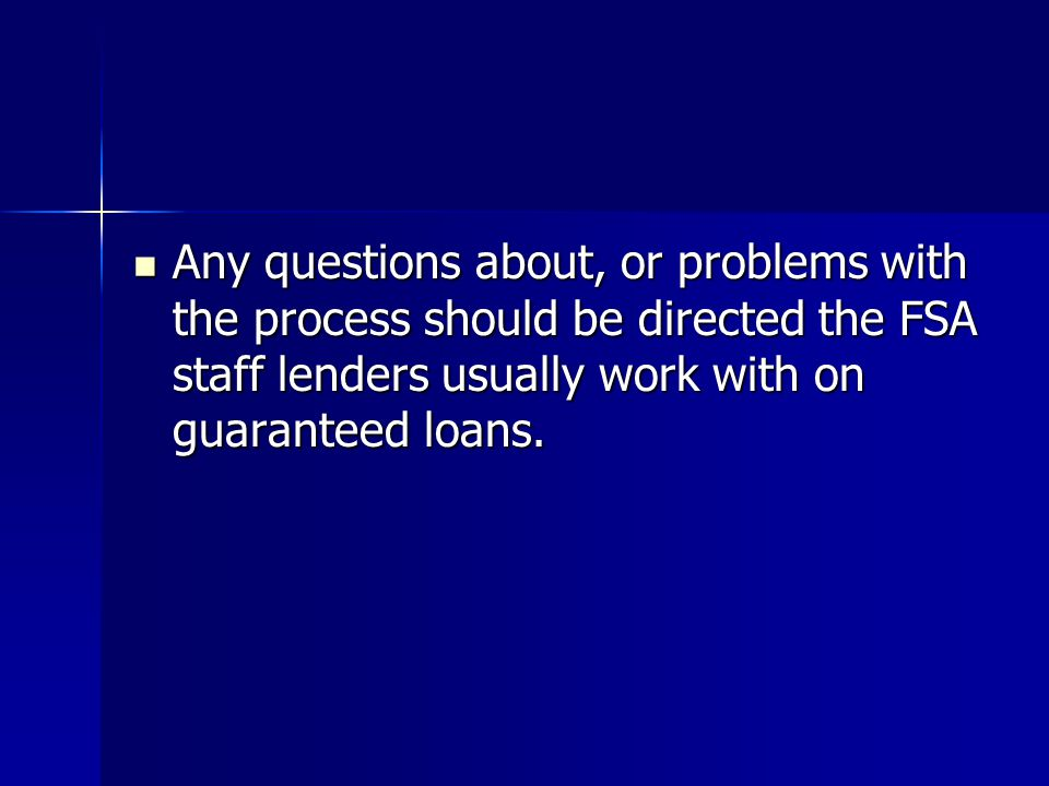Any questions about, or problems with the process should be directed the FSA staff lenders usually work with on guaranteed loans.