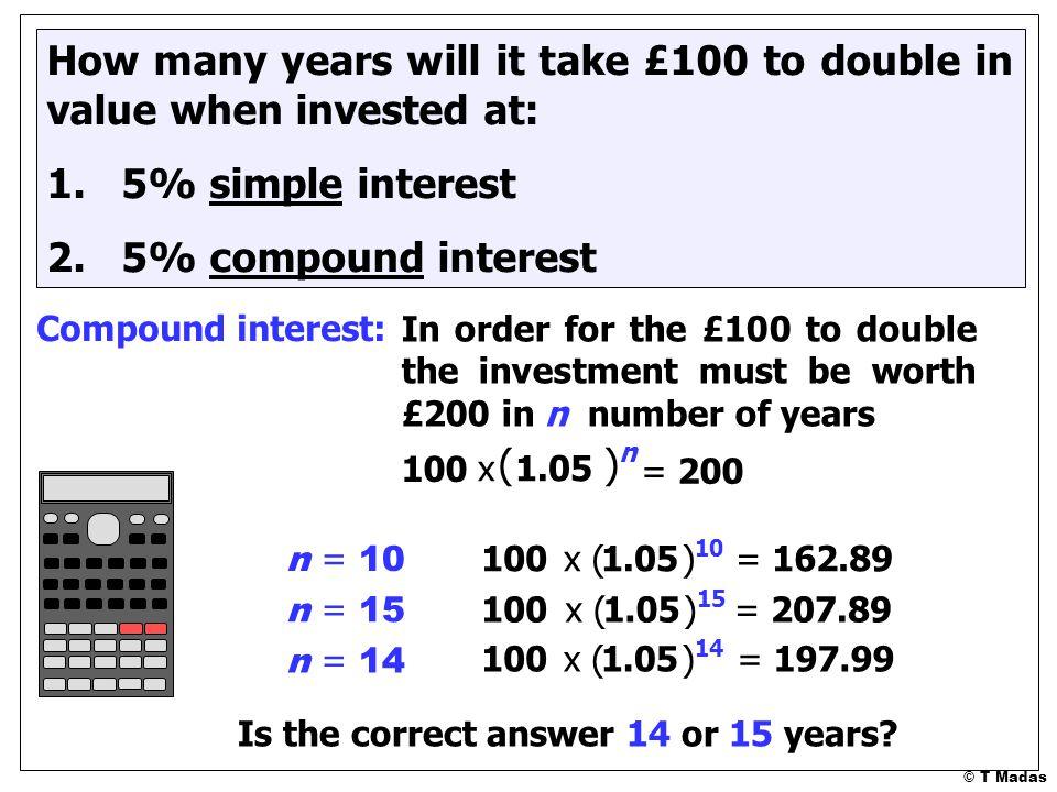 © T Madas ( ) 10 100x 1.05= 162.89 n = 10 ( ) 15 100x 1.05= 207.89 n = 15 ( ) 14 100x 1.05= 197.99 n = 14 Is the correct answer 14 or 15 years.
