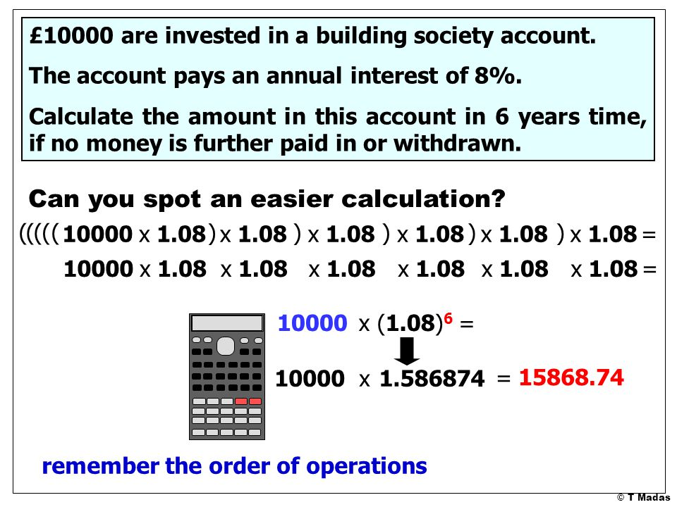 © T Madas Can you spot an easier calculation. £10000 are invested in a building society account.