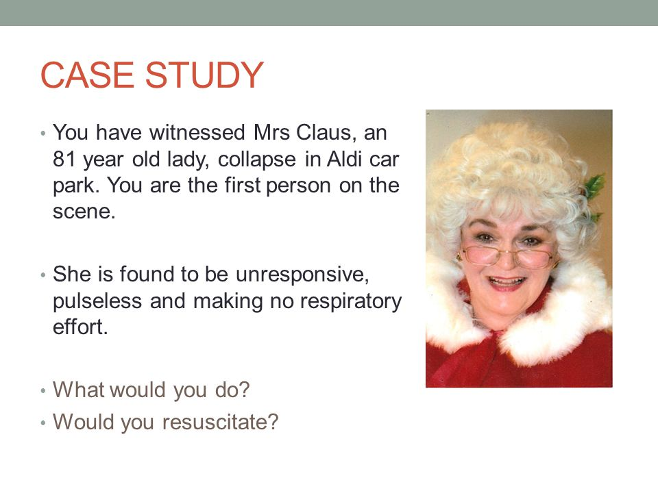 CASE STUDY You have witnessed Mrs Claus, an 81 year old lady, collapse in Aldi car park. You are the first person on the scene. She is found to be unr