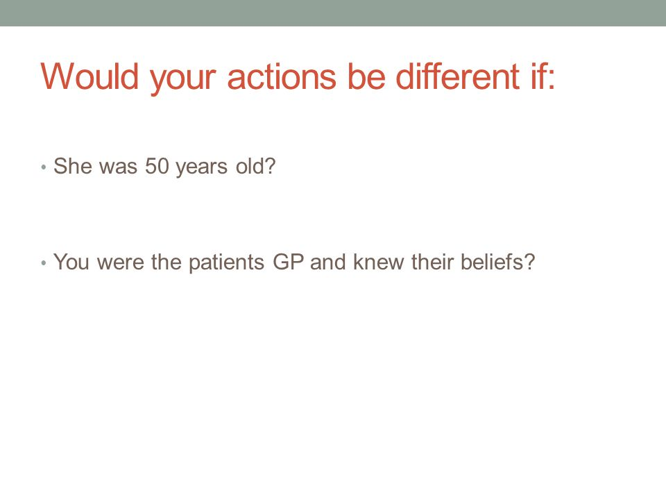 Would your actions be different if: She was 50 years old? You were the patients GP and knew their beliefs?