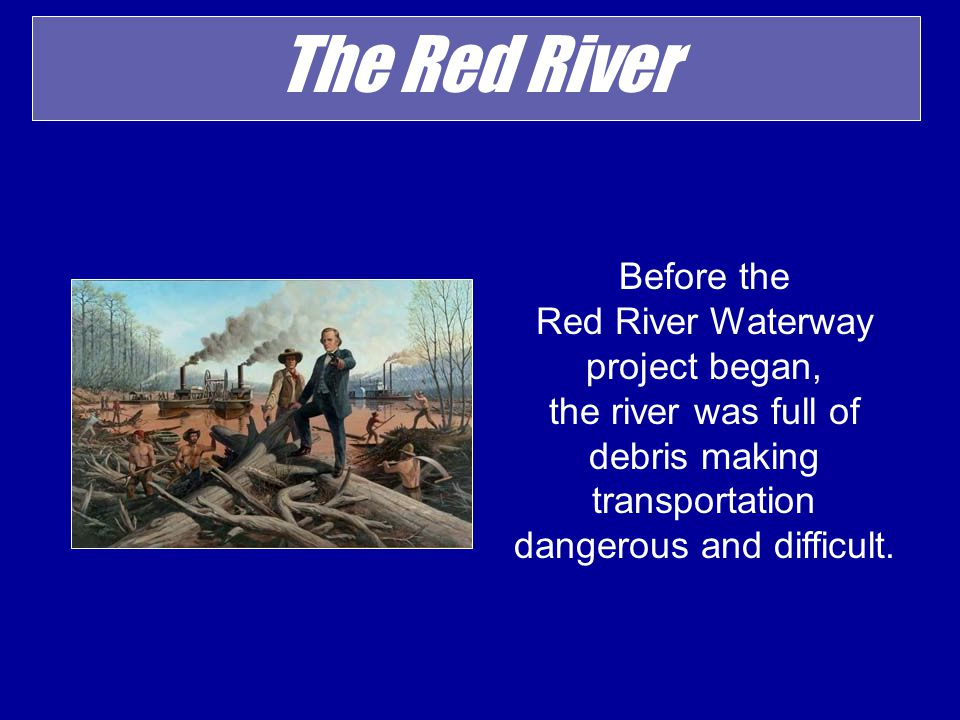 The Red River Before the Red River Waterway project began, the river was full of debris making transportation dangerous and difficult.