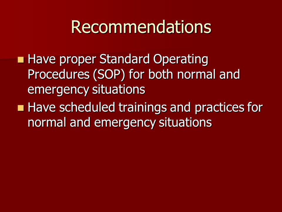 Recommendations Have proper Standard Operating Procedures (SOP) for both normal and emergency situations Have proper Standard Operating Procedures (SOP) for both normal and emergency situations Have scheduled trainings and practices for normal and emergency situations Have scheduled trainings and practices for normal and emergency situations