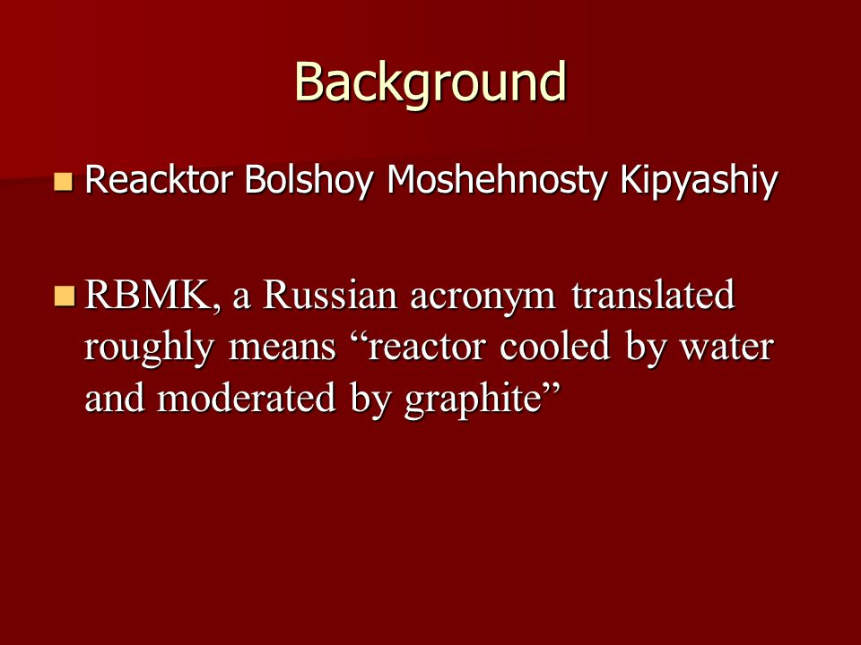 Background Reacktor Bolshoy Moshehnosty Kipyashiy Reacktor Bolshoy Moshehnosty Kipyashiy RBMK, a Russian acronym translated roughly means reactor cooled by water and moderated by graphite RBMK, a Russian acronym translated roughly means reactor cooled by water and moderated by graphite