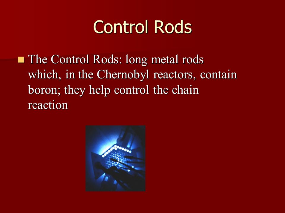 Control Rods The Control Rods: long metal rods which, in the Chernobyl reactors, contain boron; they help control the chain reaction The Control Rods: long metal rods which, in the Chernobyl reactors, contain boron; they help control the chain reaction