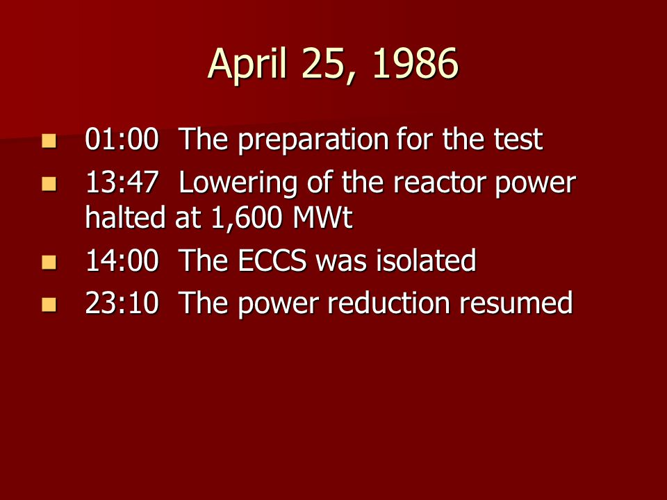 April 25, 1986 01:00 The preparation for the test 01:00 The preparation for the test 13:47 Lowering of the reactor power halted at 1,600 MWt 13:47 Lowering of the reactor power halted at 1,600 MWt 14:00 The ECCS was isolated 14:00 The ECCS was isolated 23:10 The power reduction resumed 23:10 The power reduction resumed