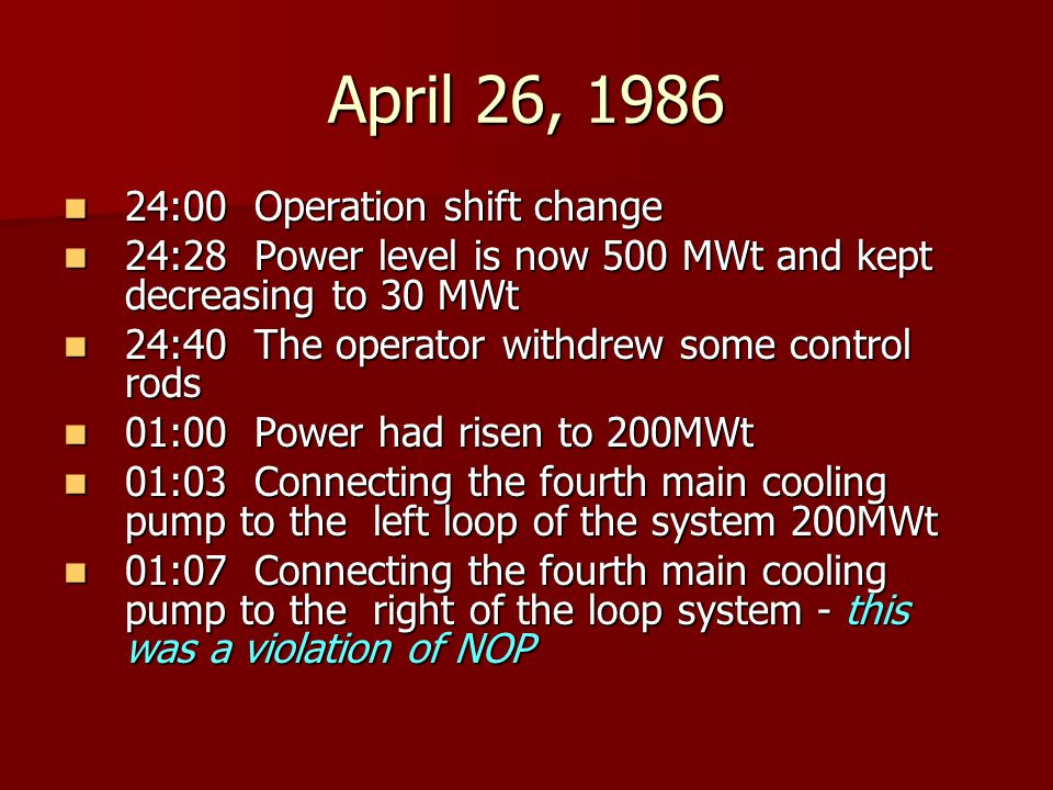 April 26, 1986 24:00 Operation shift change 24:00 Operation shift change 24:28 Power level is now 500 MWt and kept decreasing to 30 MWt 24:28 Power level is now 500 MWt and kept decreasing to 30 MWt 24:40 The operator withdrew some control rods 24:40 The operator withdrew some control rods 01:00 Power had risen to 200MWt 01:00 Power had risen to 200MWt 01:03 Connecting the fourth main cooling pump to the left loop of the system 200MWt 01:03 Connecting the fourth main cooling pump to the left loop of the system 200MWt 01:07 Connecting the fourth main cooling pump to the right of the loop system - this was a violation of NOP 01:07 Connecting the fourth main cooling pump to the right of the loop system - this was a violation of NOP