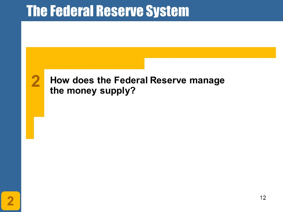12 2 How does the Federal Reserve manage the money supply? 2 The Federal Reserve System