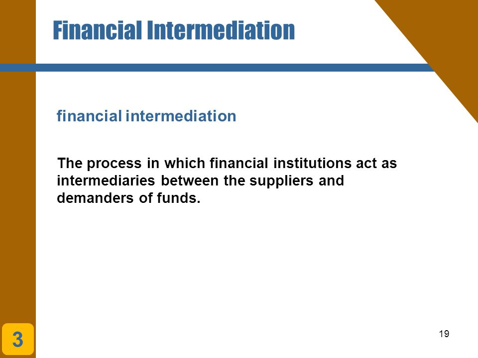 19 Financial Intermediation financial intermediation The process in which financial institutions act as intermediaries between the suppliers and deman