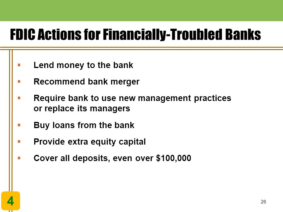 26 4  Lend money to the bank  Recommend bank merger  Require bank to use new management practices or replace its managers  Buy loans from the bank  Provide extra equity capital  Cover all deposits, even over $100,000 FDIC Actions for Financially-Troubled Banks