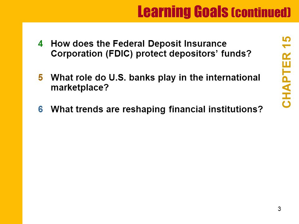 3 Learning Goals (continued) CHAPTER 15 4How does the Federal Deposit Insurance Corporation (FDIC) protect depositors' funds.
